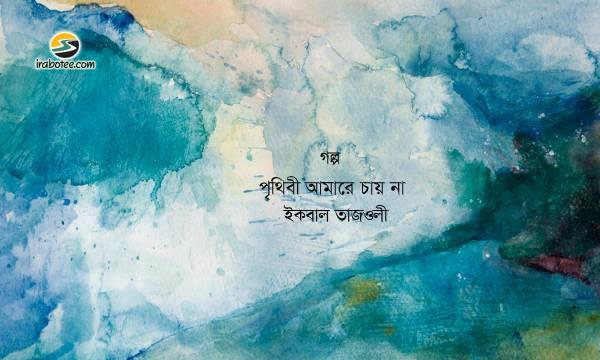 Irabotee.com,irabotee,sounak dutta,ইরাবতী.কম,copy righted by irabotee.com,Prithibi Amare Chay na bangla golpo